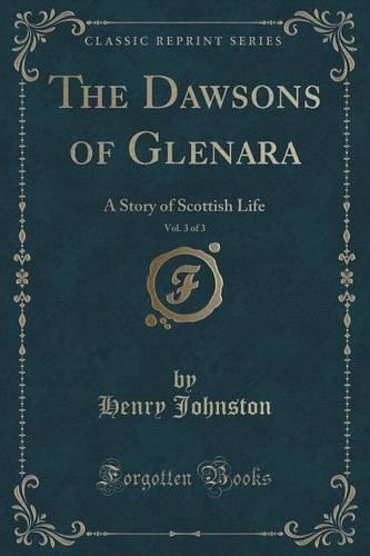 The Dawsons of Glenara, Vol. 3 of 3: A Story of Scottish Life (Classic Reprint)