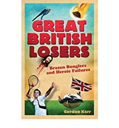 Great British Losers Brazen Bunglers and Heroic Failures by Kerr, Gordon ( Author ) ON Jul-25-2009, Paperback