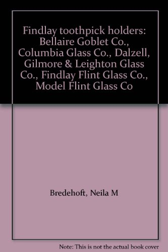 Findlay Toothpick Holders: Bellaire Goblet Co., Columbia Glass Co., Dalzell, Gilmore & Leighton Glass Co., Findlay Flint Glass Co., Model Flint G