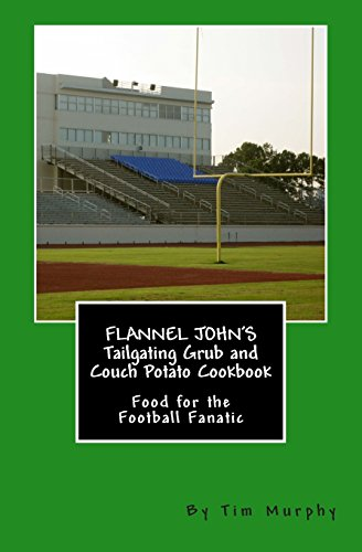 Flannel John's Tailgating Grub and Couch Potato Cookbook: Food for the Football Fanatic (Cookbooks for Guys) (Volume 6) by Tim Murphy
