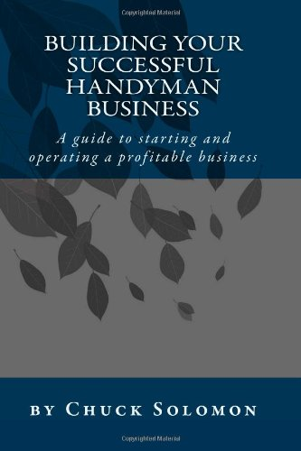 Building Your Successful Handyman Business: A guide to starting and operating a profitable contracting business - CreateSpace Independent Publishing Platform - 1448633524 - ISBN: 1448633524 - ISBN-13: 9781448633524