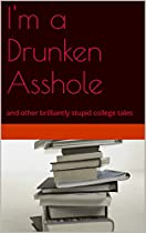 I'm A Drunken Asshole: And Other Brilliantly Stupid College Tales