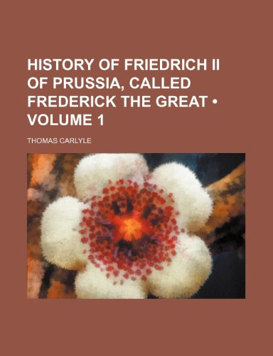 History of Friedrich Ii of Prussia, Called Frederick the Great (Volume 1)