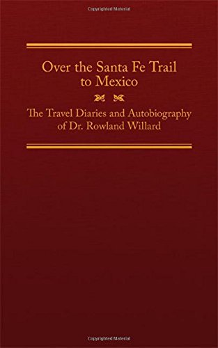Over the Santa Fe Trail to Mexico: The Travel Diaries and Autobiography of Dr. Rowland Willard (The American Trails Seri