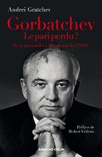 Gorbatchev, le pari perdu ? : de la perestroïka à l'implosion de l'URSS