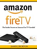 Amazon Fire TV: The Insider Secrets on Amazon Fire TV Unveiled