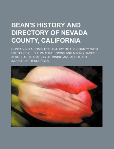 Bean's history and directory of Nevada County, California; Containing a complete history of the county, with sketches of the various towns and mining ... of mining and all other industrial resources