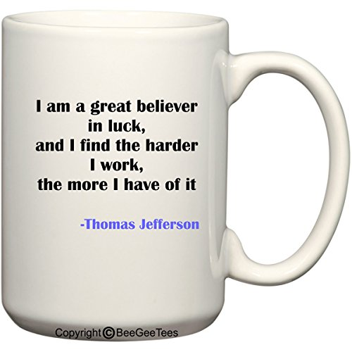 I Am A Great Believer In Luck And I Find The Harder I Work The More I Have Of It - Thomas Jefferson Coffee Or Tea Cup 15 Oz Gift Mug By Beegeetees 00451