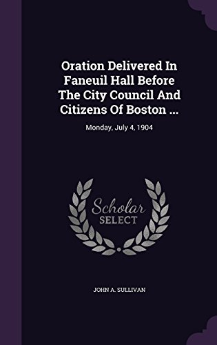 Oration Delivered In Faneuil Hall Before The City Council And Citizens Of Boston ...: Monday, July 4, 1904