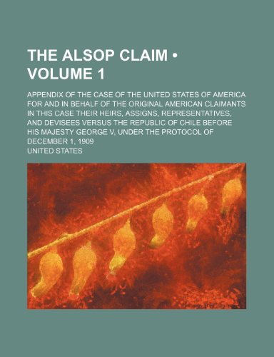 The Alsop Claim (Volume 1); Appendix of the Case of the United States of America for and in Behalf of the Original American Claimants in This Case ... Republic of Chile Before His Majesty George V