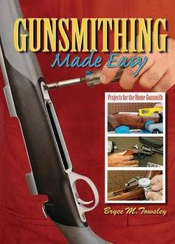 Bryce M. Towsley: Gunsmithing Made Easy : Projects for the Home Gunsmith (Hardcover); 2010 Edition (Gunsmithing Made Easy compare prices)