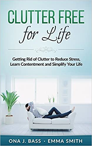 Clutter Free for Life: Getting Rid of Clutter to Reduce Stress, Learn Contentment and Simplify Your Life