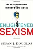img - for Enlightened Sexism: The Seductive Message that Feminism's Work Is Done book / textbook / text book