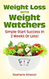 Weight Loss With Weight Watchers: Simple Start Success In 2 Weeks Or Less! (Weight Watchers, Simple Start, Weight Loss, Lose Weight)