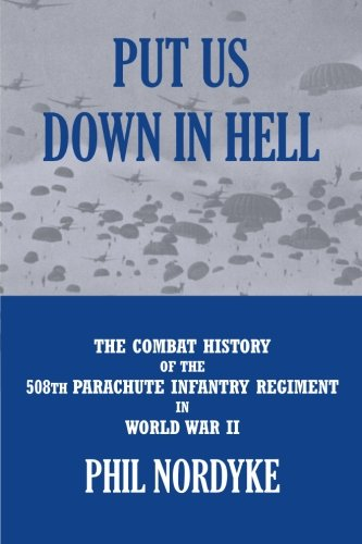Put Us Down In Hell: The Combat History of the 508th Parachute Infantry Regiment in World War II
