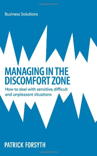Managing in the Discomfort Zone: How To Deal With Sensitive, Difficult And Unpleasant Situations (Business Solutions) PDF
