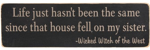 Life just hasn't been the same since that house fell on my sister. Wicked Witch of the West