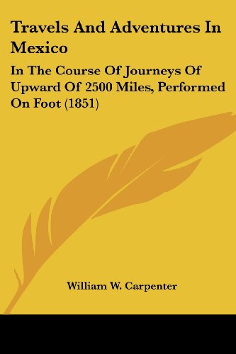 Travels and Adventures in Mexico: In the Course of Journeys of Upward of 2500 Miles, Performed on Foot (1851)