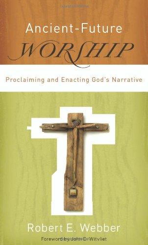 Ancient-Future Worship: Proclaiming and Enacting God's Narrative, Webber, Robert E.