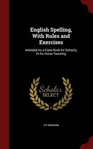 English Spelling, With Rules and Exercises: Intended As a Class-Book for Schools, Or for Home Teaching