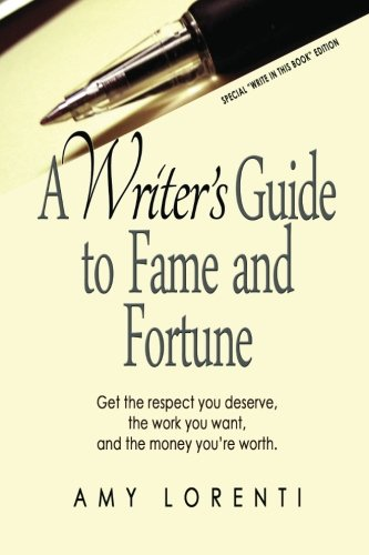 A Writer's Guide to Fame and Fortune: Get the respect you deserve, the work you want, and the money you're worth.