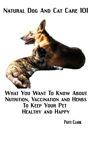Natural Dog and Cat Care 101: What You Want To Know About Nutrition, Vaccination and Herbs To Keep Your Pet Healthy and Happy
