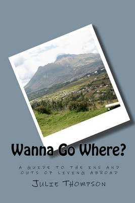 [(Wanna Go Where? : A Guide to the Ins and Outs of Living Abroad)] [By (author) Julie Thompson] published on (June, 2010)