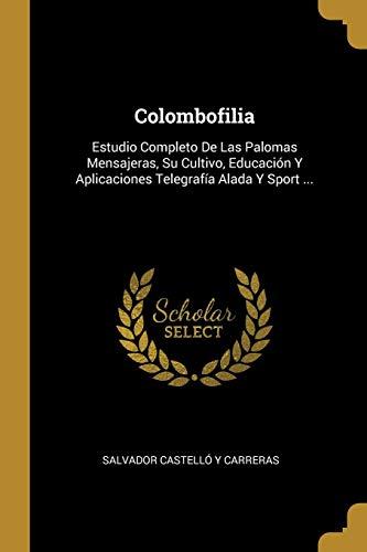 Colombofilia Estudio Completo De Las Palomas Mensajeras, Su Cultivo, Educacion Y Aplicaciones Telegrafia Alada Y Sport ...  (Tapa Blanda)