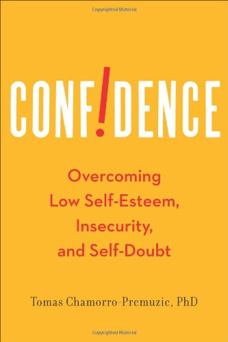 Confidence: Overcoming Low Self-Esteem, Insecurity, and Self-Doubt - Tomas Chamorro-Premuzic Ph.D.