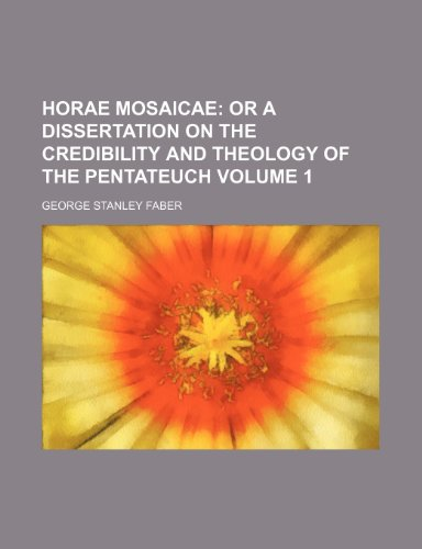 Horae Mosaicae Volume 1 ;  or a dissertation on the credibility and theology of the Pentateuch