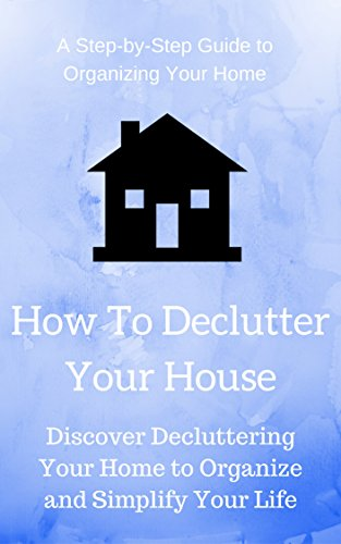 Free Kindle Book : How To Declutter Your House: Discover Decluttering Your Home to Organize and Simplify Your Life