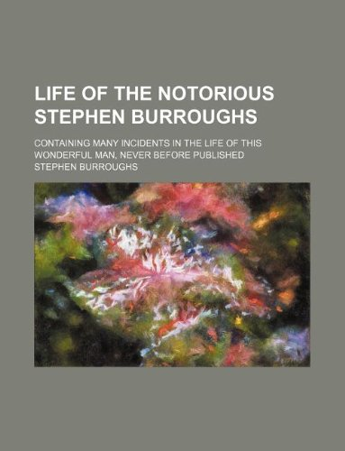Life of the notorious Stephen Burroughs; containing many incidents in the life of this wonderful man, never before published