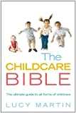Lucy Martin The Childcare Bible: The Ultimate Guide to All Forms of Childcare - Nannies, Maternity Nurses, Au Pairs, Nurseries, Childminders, Relatives and Babysitters