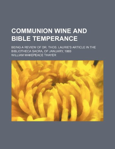 Communion Wine and Bible Temperance; Being a Review of Dr. Thos. Laurie's Article in the Bibliotheca Sacra, of January, 1869
