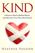 KIND: 4-STEPS TO HEAL A BULLIED HEART, AND BECOME YOUR OWN BEST FRIEND