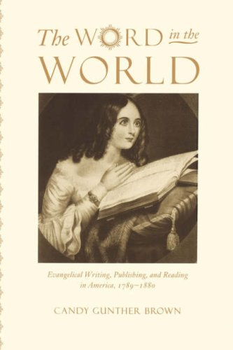 The Word in the World: Evangelical Writing, Publishing, and Reading in America, 1789-1880, CANDY GUNTHER BROWN