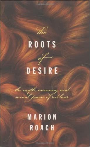 Roots of Desire: The Myth, Meaning and Sexual Power of Red Hair written by Marion Roach