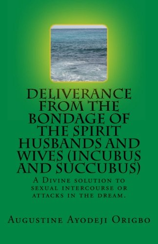 DELIVERANCE FROM THE BONDAGE OF THE SPIRIT HUSBANDS AND WIVES(INCUBUS and SUCCUBUS): A Divine solution to sexual intercourse or attacks in the dream.