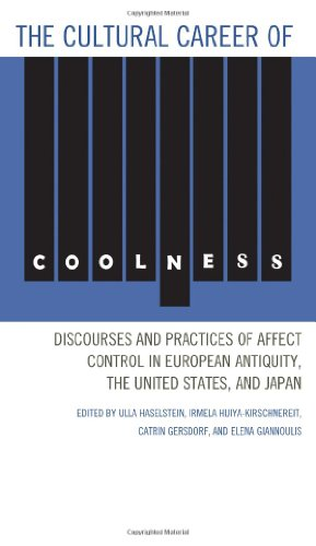 The Cultural Career of Coolness: Discourses and Practices of Affect Control in European Antiquity, the United States, and Japan PDF