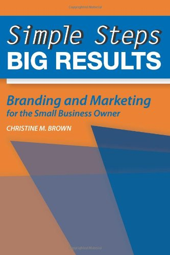 Simple Steps, Big Results: Branding And Marketing For The Small Business Owner
