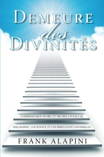 Demeure des Divinites: Comprehension de Dieu et des dieux pour une Philosophie, une Science, et une Spiritualite Univers