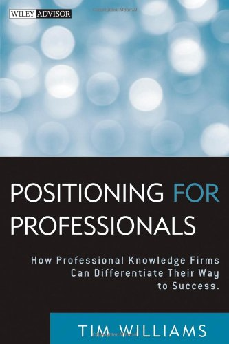 Positioning for Professionals: How Professional Knowledge Firms Can Differentiate Their Way to Success (Wiley Professional Advisory Services)