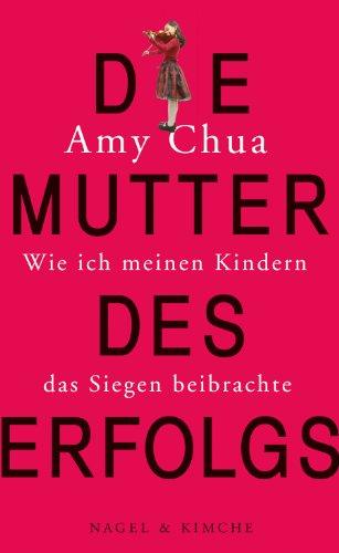 Amy Chua - Die Mutter des Erfolgs: Wie ich meinen Kindern das Siegen beibrachte