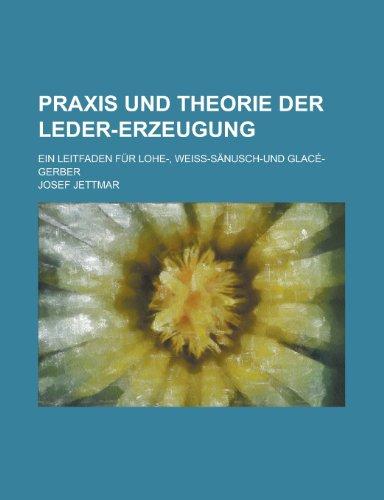 Praxis Und Theorie Der Leder-Erzeugung; Ein Leitfaden Fur Lohe-, Weiss-Sanusch-Und Glace-Gerber