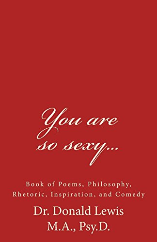 You are so sexy...: Book of Poems, Philosophy, Rhetoric, Inspiration, and Comedy