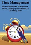 Time Management: How to Build Time Management Habits, Manage your Schedule & Get Things Done