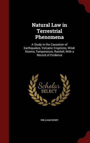 Natural Law in Terrestrial Phenomena: A Study in the Causation of Earthquakes, Volcanic Eruptions, Wind-Storms, Temperature, Rainfall, With a Record of Evidence