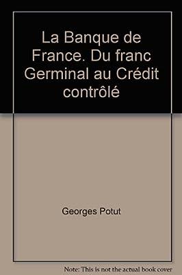 La Banque de France. Du franc Germinal au Crédit contrôlé de Georges Potut