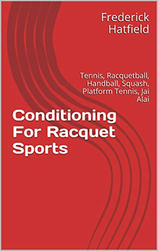 Conditioning For Racquet Sports: Tennis, Racquetball, Handball, Squash, Platform Tennis, Jai Alai (Dr. Fred Hatfield's Sport Specific Conditioning Series) PDF