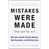 Mistakes Were Made (But Not by Me): Why We Justify Foolish Beliefs, Bad Decisions, and Hurtful Acts ~ Carol Tavris